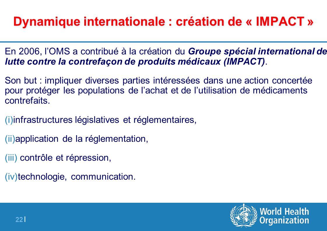 22 | Dynamique internationale : création de « IMPACT » En 2006, lOMS a contribué à la création du Groupe spécial international de lutte contre la cont