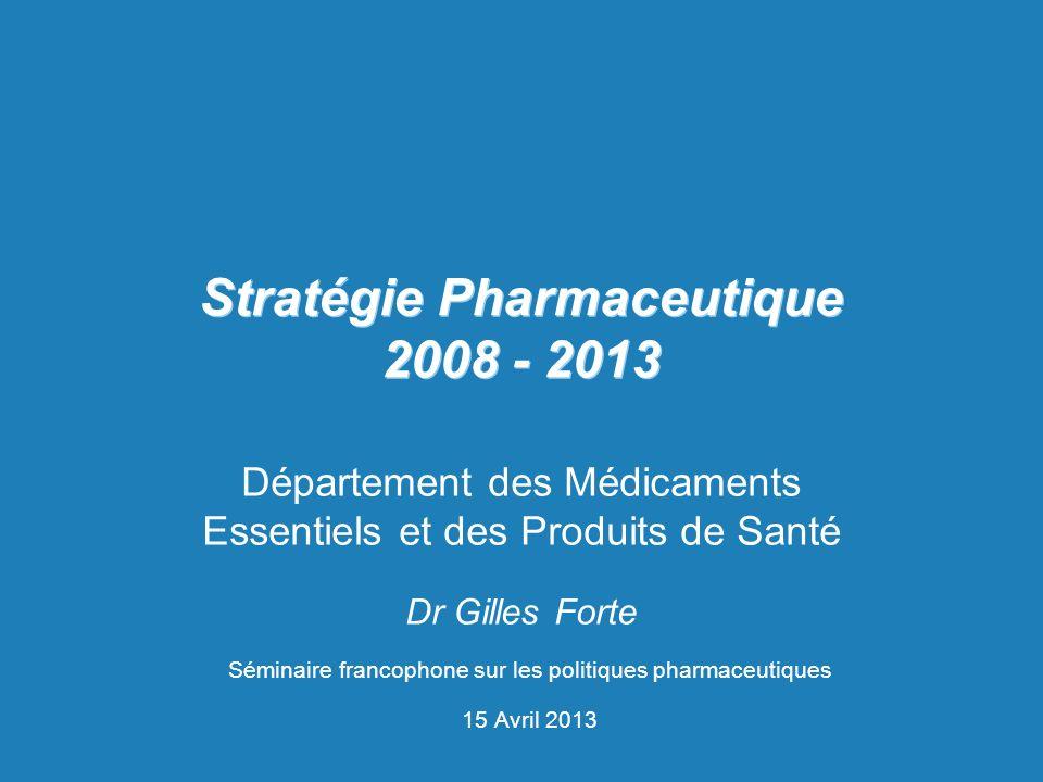 Stratégie Pharmaceutique 2008 - 2013 Département des Médicaments Essentiels et des Produits de Santé Dr Gilles Forte Séminaire francophone sur les pol