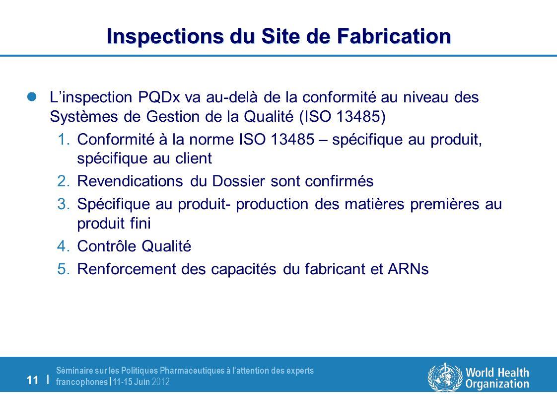 11 | Séminaire sur les Politiques Pharmaceutiques à l attention des experts francophones | 11-15 Juin 2012 Inspections du Site de Fabrication Linspection PQDx va au-delà de la conformité au niveau des Systèmes de Gestion de la Qualité (ISO 13485) 1.Conformité à la norme ISO 13485 – spécifique au produit, spécifique au client 2.Revendications du Dossier sont confirmés 3.Spécifique au produit- production des matières premières au produit fini 4.Contrôle Qualité 5.Renforcement des capacités du fabricant et ARNs