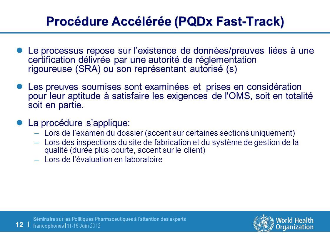 12 | Séminaire sur les Politiques Pharmaceutiques à l attention des experts francophones | 11-15 Juin 2012 Procédure Accélérée (PQDx Fast-Track) Le processus repose sur lexistence de données/preuves liées à une certification délivrée par une autorité de réglementation rigoureuse (SRA) ou son représentant autorisé (s) Les preuves soumises sont examinées et prises en considération pour leur aptitude à satisfaire les exigences de l OMS, soit en totalité soit en partie.
