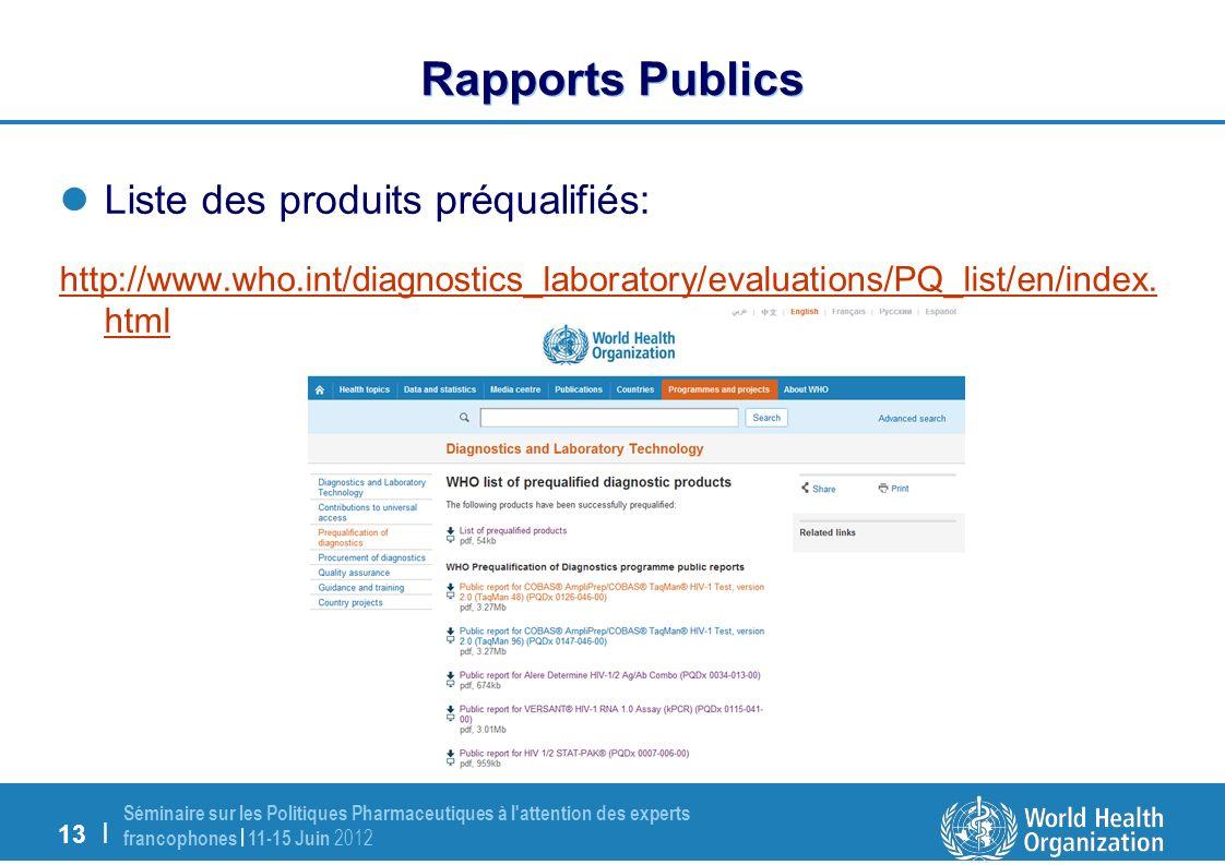 13 | Séminaire sur les Politiques Pharmaceutiques à l attention des experts francophones | 11-15 Juin 2012 Rapports Publics Liste des produits préqualifiés: http://www.who.int/diagnostics_laboratory/evaluations/PQ_list/en/index.
