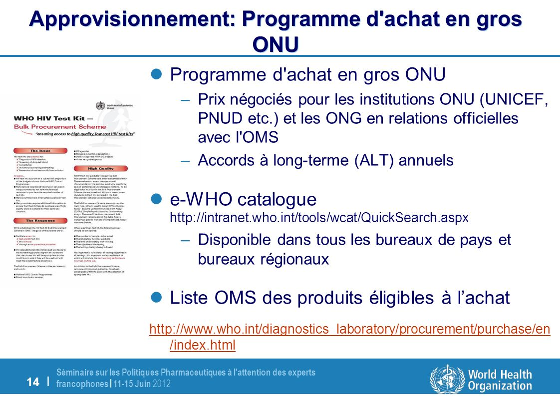 14 | Séminaire sur les Politiques Pharmaceutiques à l attention des experts francophones | 11-15 Juin 2012 Programme d achat en gros ONU –Prix négociés pour les institutions ONU (UNICEF, PNUD etc.) et les ONG en relations officielles avec l OMS –Accords à long-terme (ALT) annuels e-WHO catalogue http://intranet.who.int/tools/wcat/QuickSearch.aspx –Disponible dans tous les bureaux de pays et bureaux régionaux Liste OMS des produits éligibles à lachat http://www.who.int/diagnostics_laboratory/procurement/purchase/en /index.html Approvisionnement: Programme d achat en gros ONU