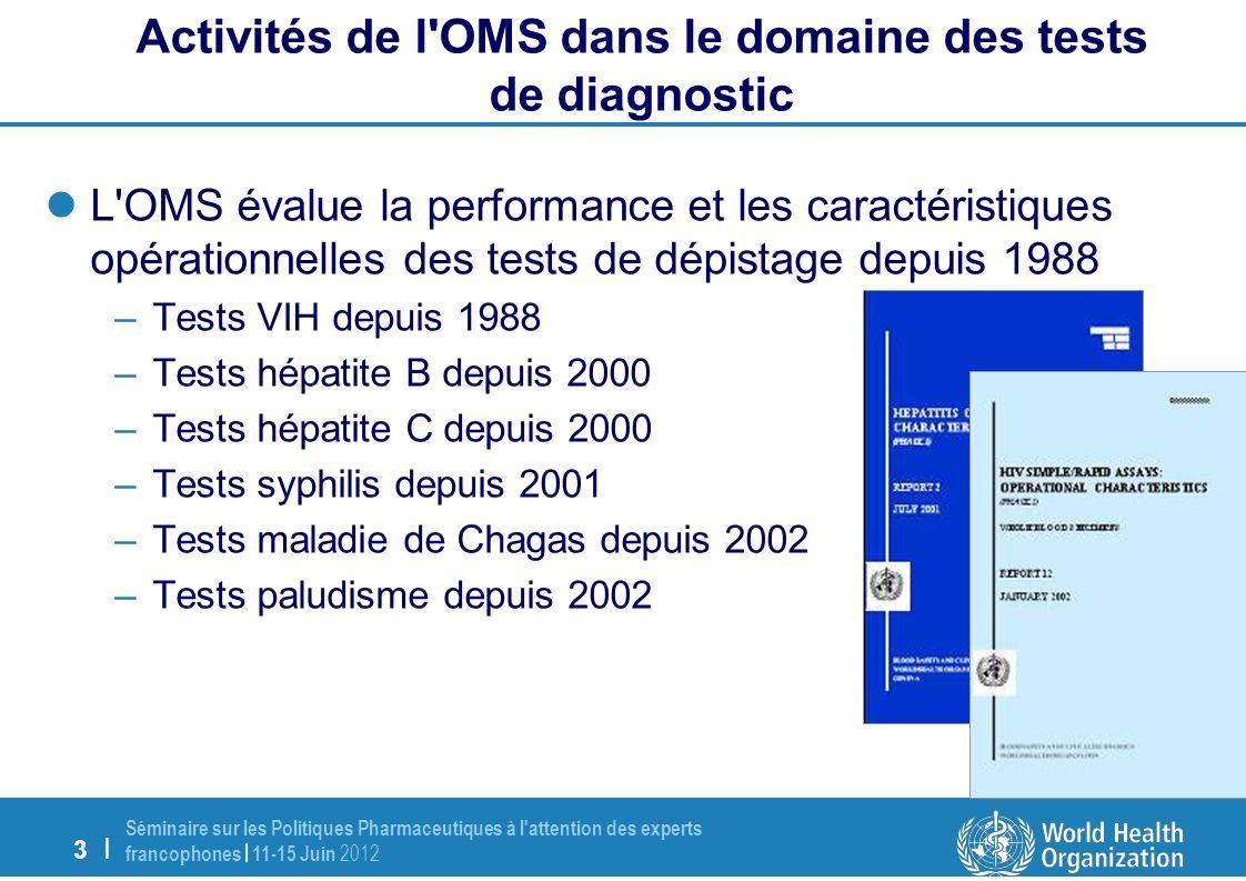 3 | Séminaire sur les Politiques Pharmaceutiques à l attention des experts francophones | 11-15 Juin 2012 L OMS évalue la performance et les caractéristiques opérationnelles des tests de dépistage depuis 1988 –Tests VIH depuis 1988 –Tests hépatite B depuis 2000 –Tests hépatite C depuis 2000 –Tests syphilis depuis 2001 –Tests maladie de Chagas depuis 2002 –Tests paludisme depuis 2002 Activités de l OMS dans le domaine des tests de diagnostic