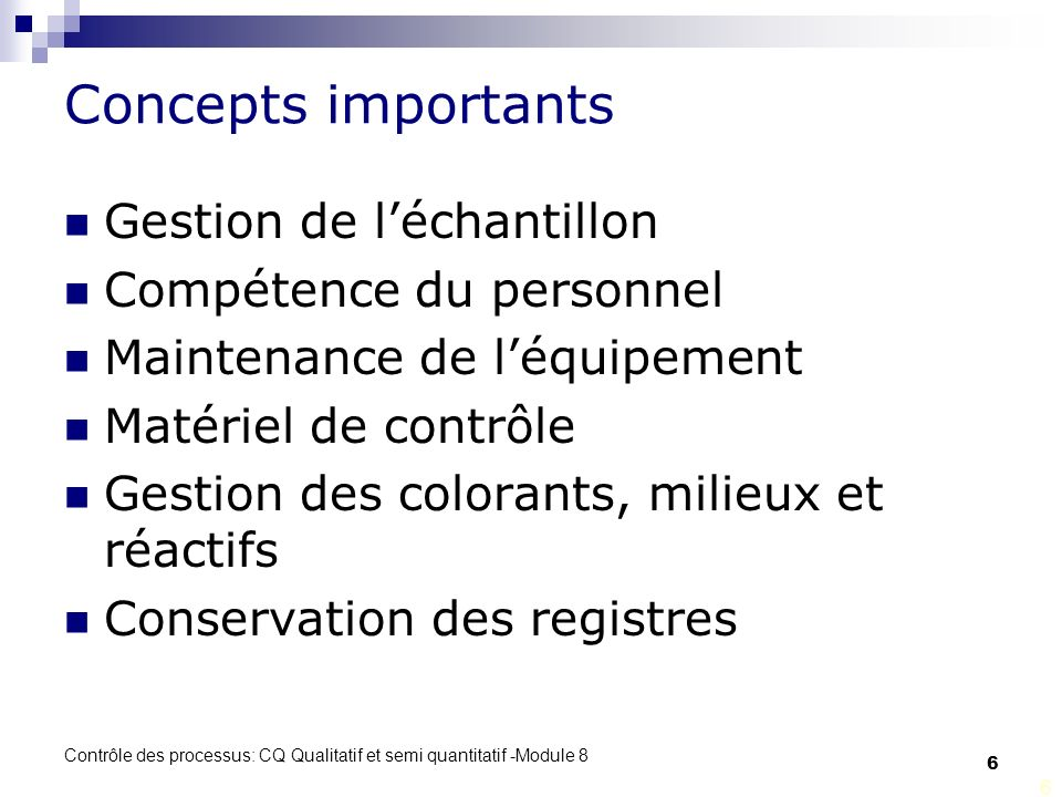 Contrôle des processus: CQ Qualitatif et semi quantitatif -Module 8 6 Concepts importants Gestion de léchantillon Compétence du personnel Maintenance de léquipement Matériel de contrôle Gestion des colorants, milieux et réactifs Conservation des registres 6