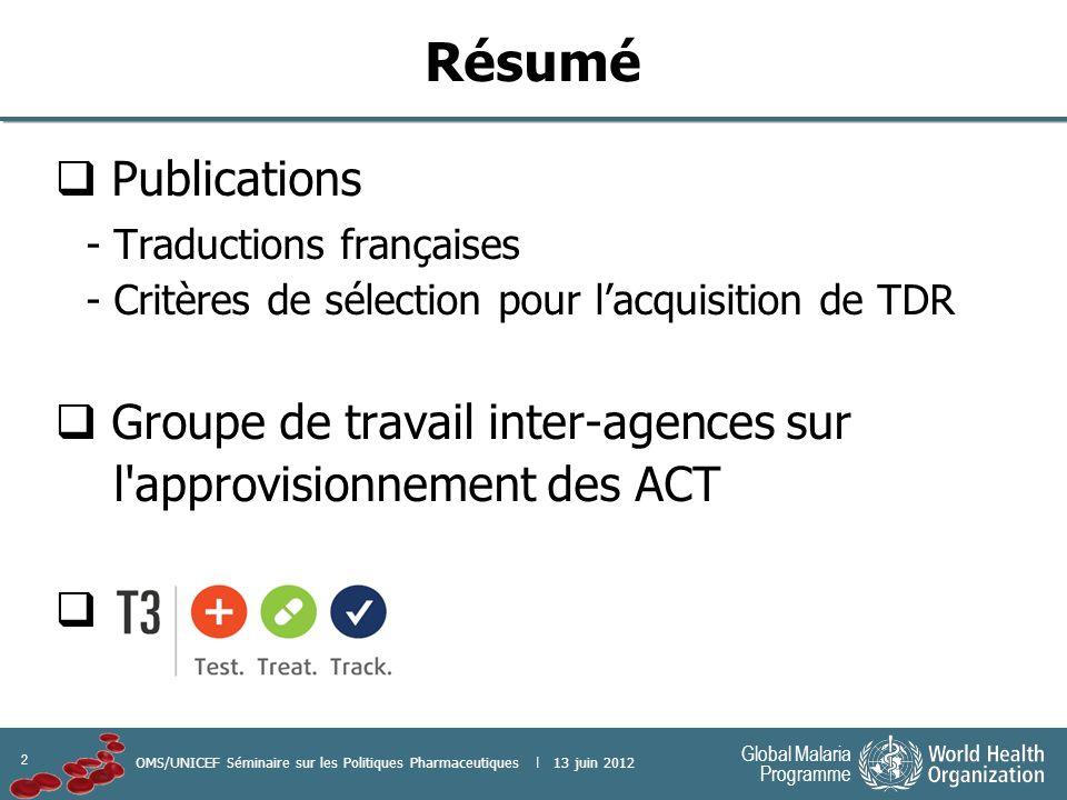 2 Global Malaria Programme OMS/UNICEF Séminaire sur les Politiques Pharmaceutiques | 13 juin 2012 Résumé Publications - Traductions françaises - Critères de sélection pour lacquisition de TDR Groupe de travail inter-agences sur l approvisionnement des ACT
