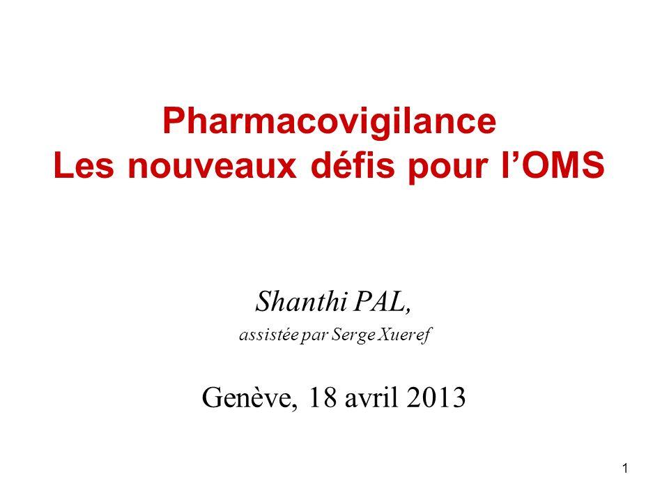 1 Pharmacovigilance Les nouveaux défis pour lOMS Shanthi PAL, assistée par Serge Xueref Genève, 18 avril 2013