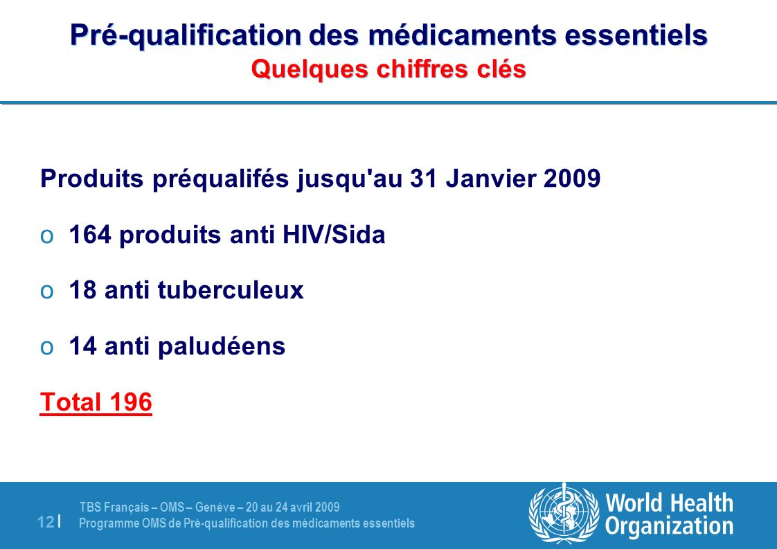 TBS Français – OMS – Genève – 20 au 24 avril 2009 Programme OMS de Pré-qualification des médicaments essentiels 12 | Pré-qualification des médicaments