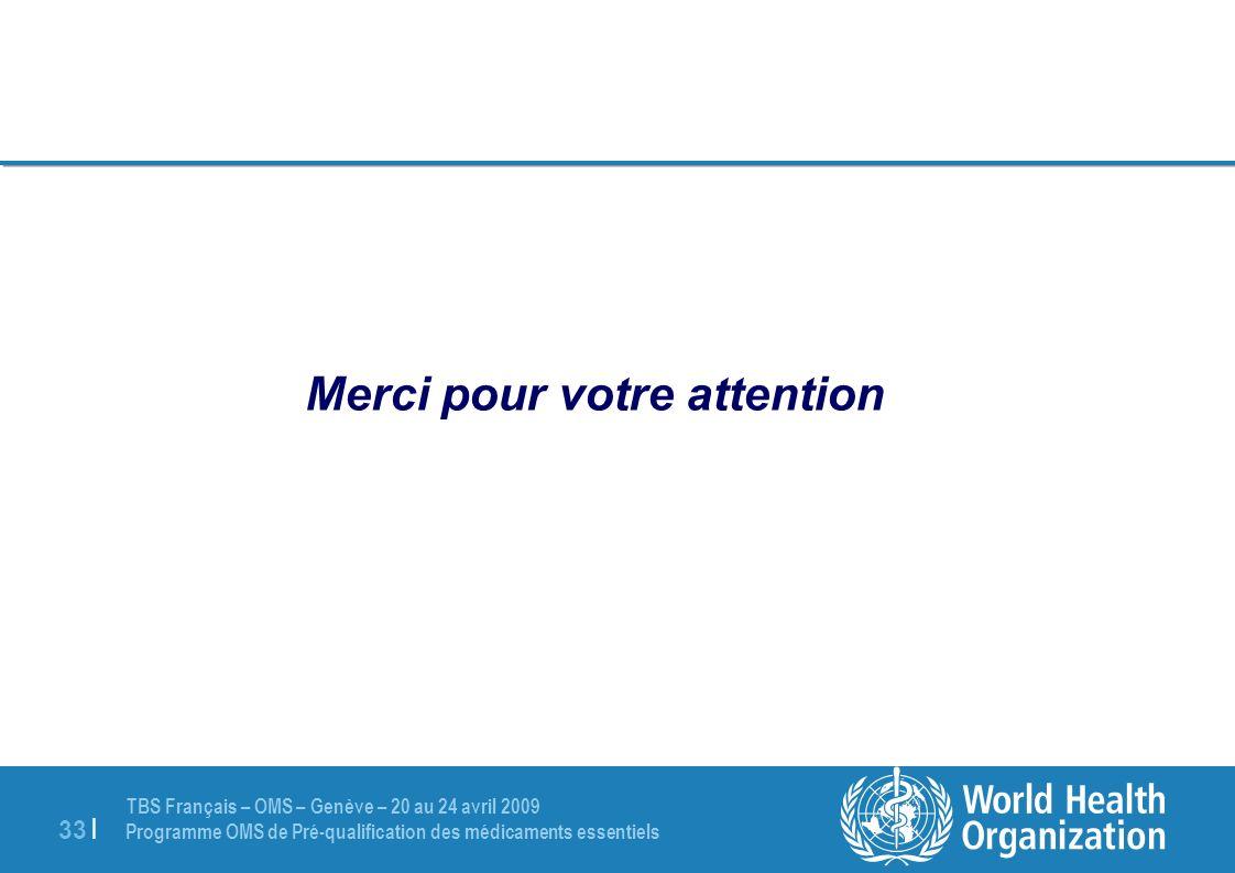 TBS Français – OMS – Genève – 20 au 24 avril 2009 Programme OMS de Pré-qualification des médicaments essentiels 33 | Merci pour votre attention