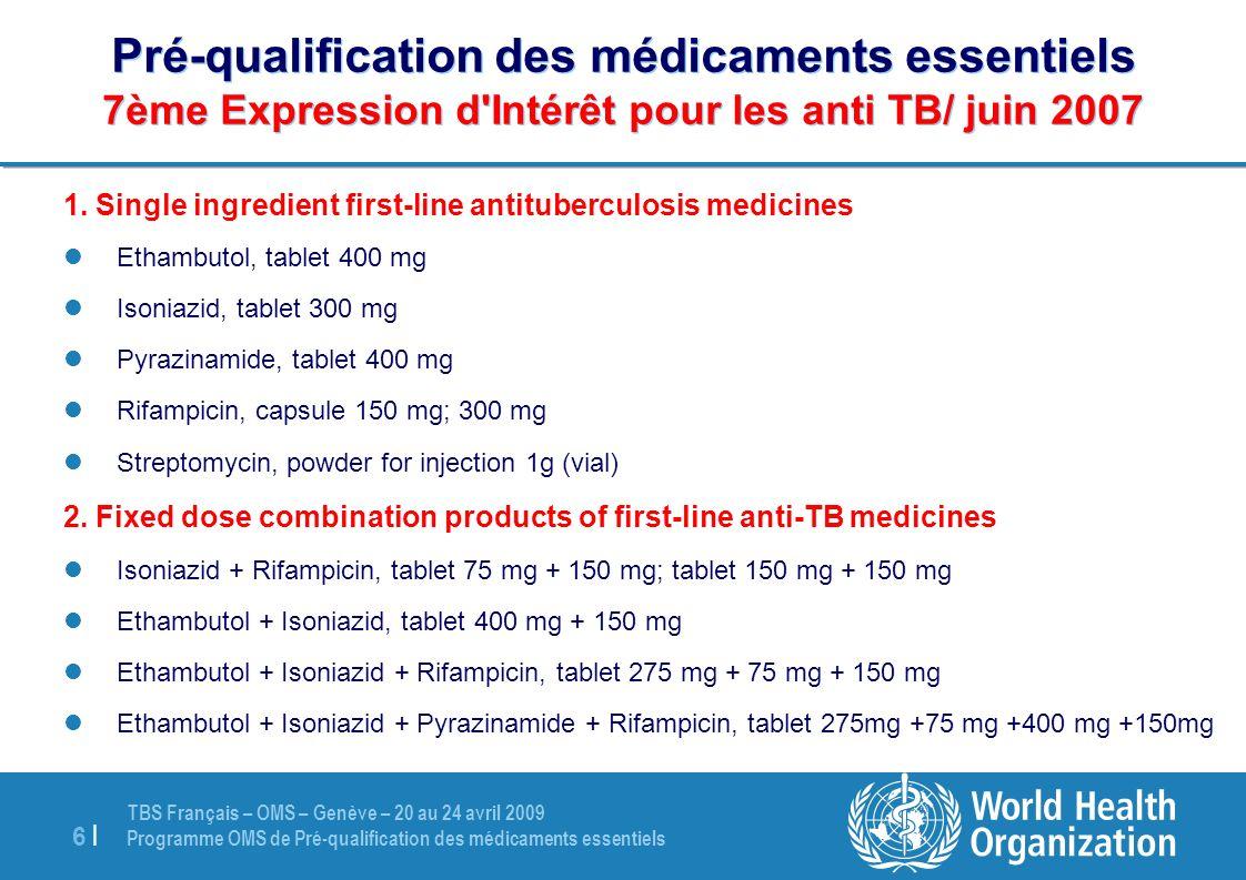 TBS Français – OMS – Genève – 20 au 24 avril 2009 Programme OMS de Pré-qualification des médicaments essentiels 17 | Pré-qualification des médicaments essentiels Statut des produits sous évaluation
