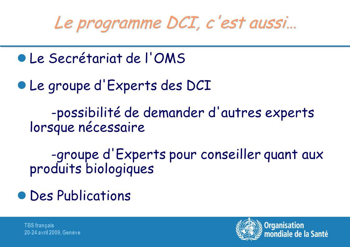 TBS français 20-24 avril 2009, Genève Le programme DCI, c est aussi… Le Secrétariat de l OMS Le groupe d Experts des DCI -possibilité de demander d autres experts lorsque nécessaire -groupe d Experts pour conseiller quant aux produits biologiques Des Publications