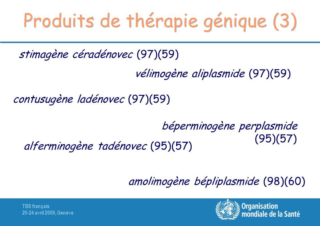 TBS français 20-24 avril 2009, Genève Produits de thérapie génique (3) stimagène céradénovec (97)(59) vélimogène aliplasmide (97)(59) contusugène ladénovec (97)(59) béperminogène perplasmide (95)(57) alferminogène tadénovec (95)(57) amolimogène bépliplasmide (98)(60)