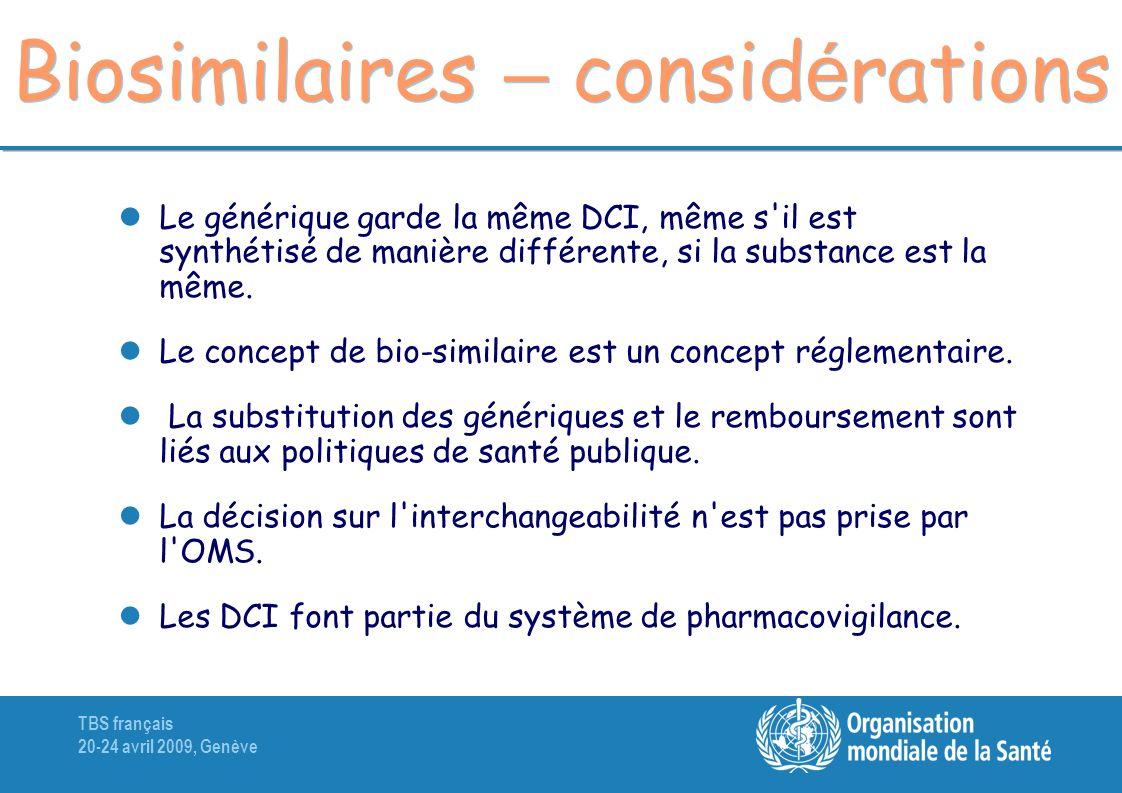 TBS français 20-24 avril 2009, Genève Biosimilaires – consid é rations Le générique garde la même DCI, même s il est synthétisé de manière différente, si la substance est la même.