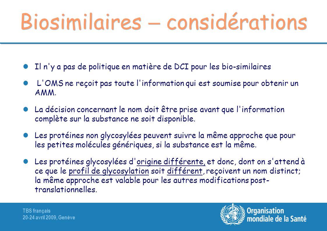 TBS français 20-24 avril 2009, Genève Biosimilaires – considérations Il n y a pas de politique en matière de DCI pour les bio-similaires L OMS ne reçoit pas toute l information qui est soumise pour obtenir un AMM.