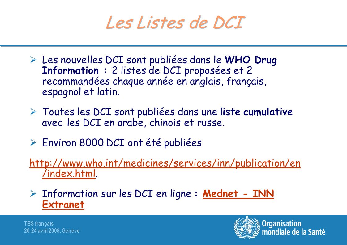 TBS français 20-24 avril 2009, Genève Les Listes de DCI Les nouvelles DCI sont publiées dans le WHO Drug Information : 2 listes de DCI proposées et 2