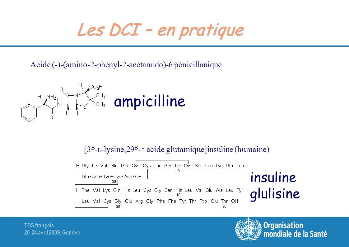 TBS français 20-24 avril 2009, Genève Les DCI – en pratique Acide (-)-(amino-2-phényl-2-acétamido)-6 pénicillanique ampicilline [3 B - L -lysine,29 B - L acide glutamique]insuline (humaine) insuline glulisine