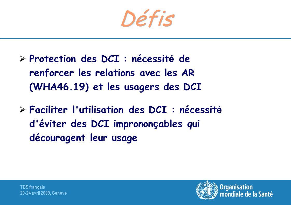 TBS français 20-24 avril 2009, Genève Défis Protection des DCI : nécessit é de renforcer les relations avec les AR (WHA46.19) et les usagers des DCI Faciliter l utilisation des DCI : nécessit é d éviter des DCI impronon ç ables qui découragent leur usage