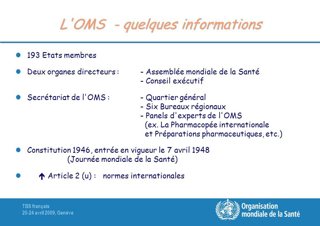 TBS français 20-24 avril 2009, Genève L'OMS - quelques informations 193 Etats membres Deux organes directeurs : - Assemblée mondiale de la Santé - Con