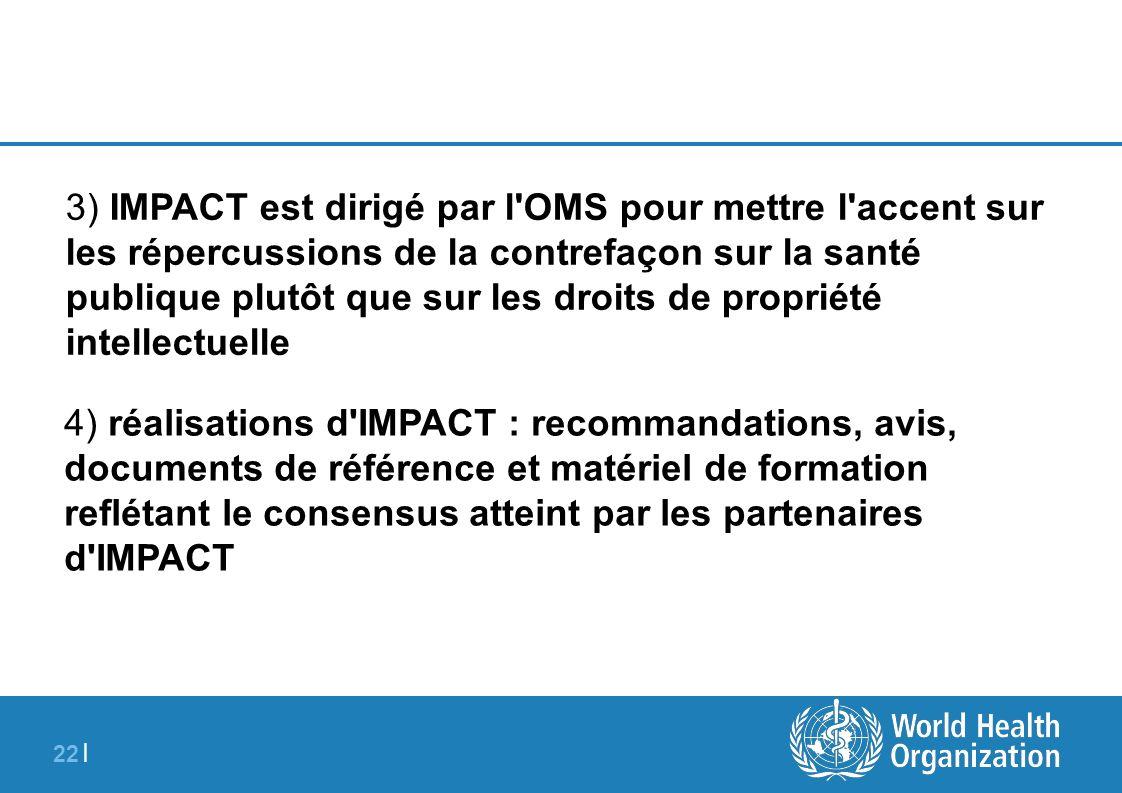 22 | 3) IMPACT est dirigé par l'OMS pour mettre l'accent sur les répercussions de la contrefaçon sur la santé publique plutôt que sur les droits de pr