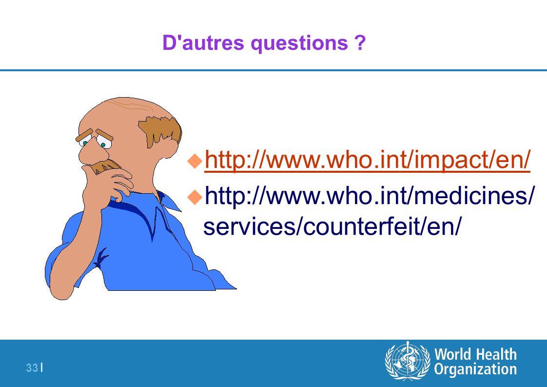 33 | D'autres questions ? u http://www.who.int/impact/en/ http://www.who.int/impact/en/ u http://www.who.int/medicines/ services/counterfeit/en/