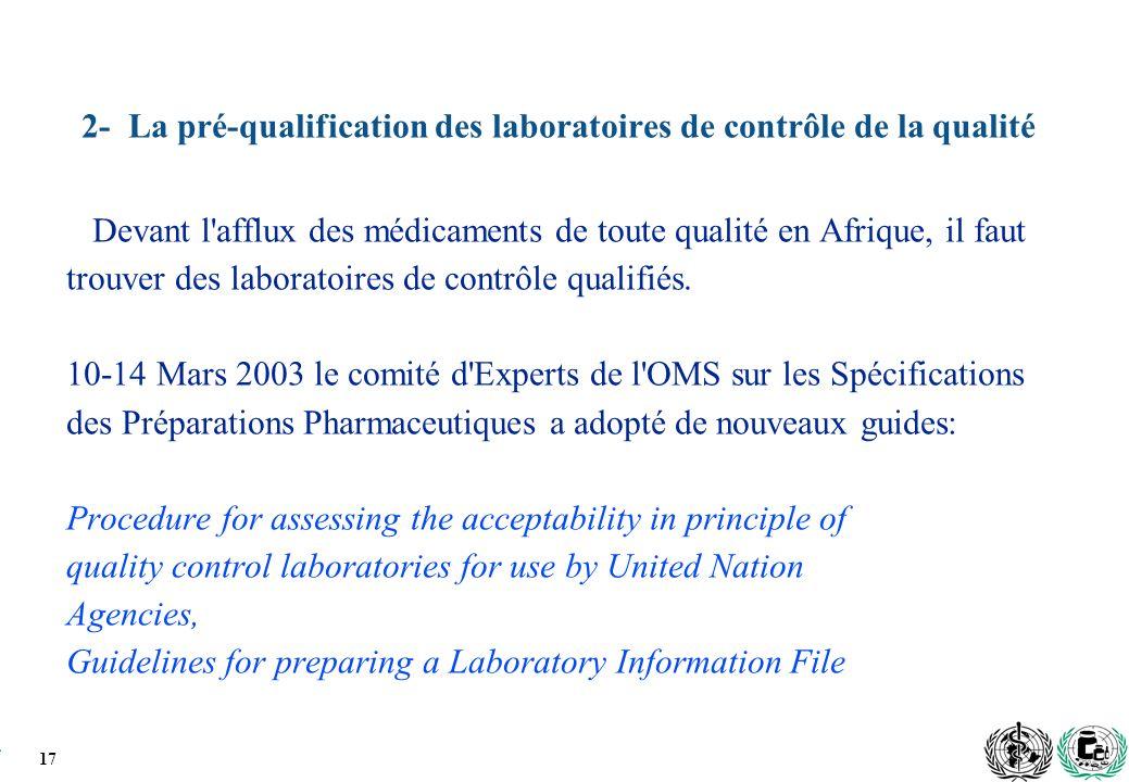 17 2- La pré-qualification des laboratoires de contrôle de la qualité Devant l afflux des médicaments de toute qualité en Afrique, il faut trouver des laboratoires de contrôle qualifiés.