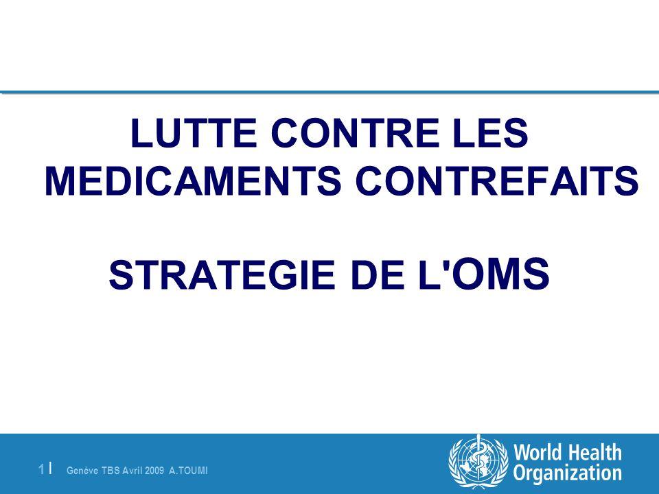 Genève TBS Avril 2009 A.TOUMI 1 |1 | LUTTE CONTRE LES MEDICAMENTS CONTREFAITS STRATEGIE DE L' OMS