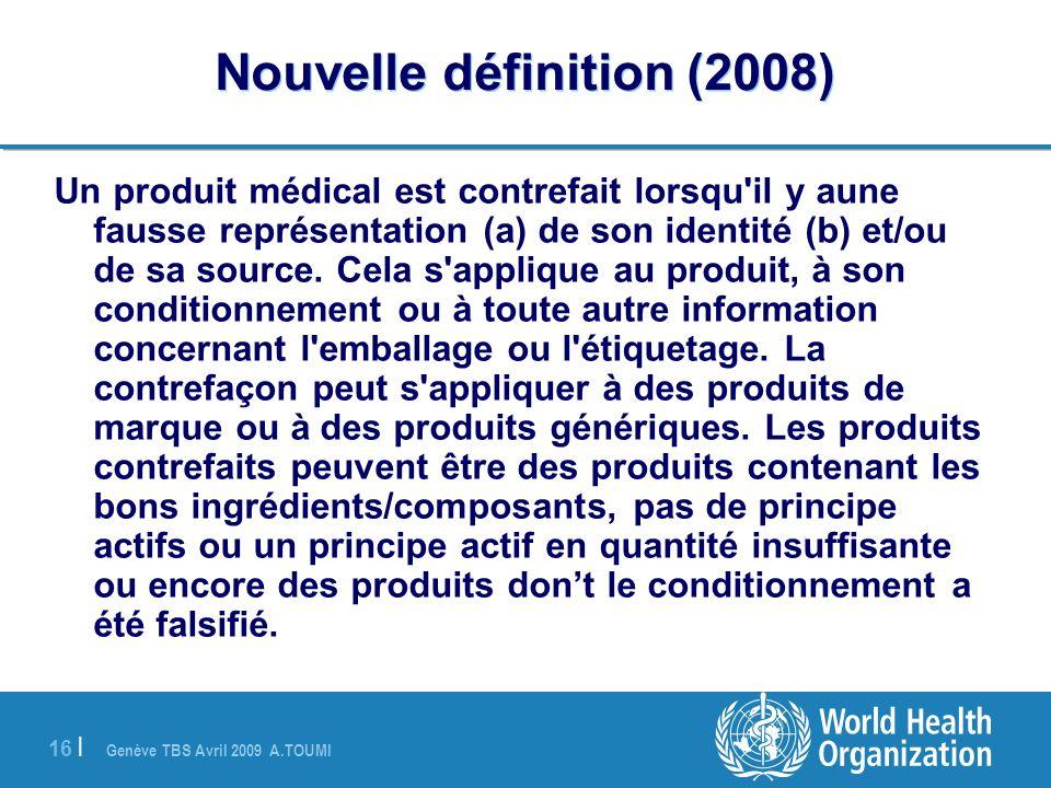 Genève TBS Avril 2009 A.TOUMI 16 | Nouvelle définition (2008) Un produit médical est contrefait lorsqu'il y aune fausse représentation (a) de son iden