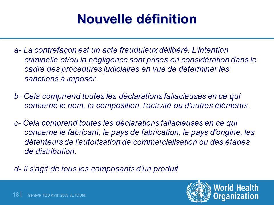 Genève TBS Avril 2009 A.TOUMI 18 | Nouvelle définition a- La contrefaçon est un acte frauduleux délibéré. L'intention criminelle et/ou la négligence s