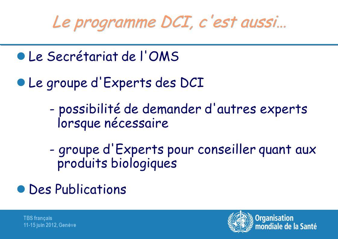 TBS français 11-15 juin 2012, Genève Le programme DCI, c'est aussi… Le Secrétariat de l'OMS Le groupe d'Experts des DCI - possibilité de demander d'au