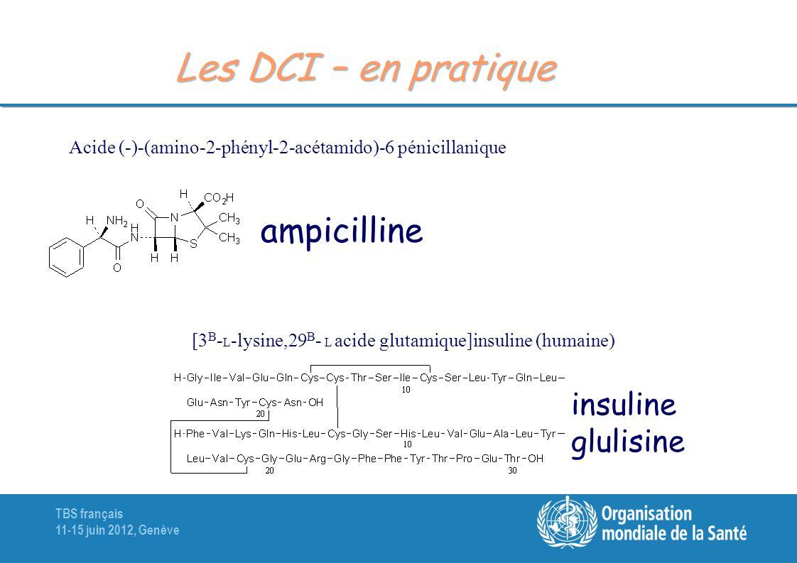 TBS français 11-15 juin 2012, Genève Les DCI – en pratique Acide (-)-(amino-2-phényl-2-acétamido)-6 pénicillanique ampicilline [3 B - L -lysine,29 B -