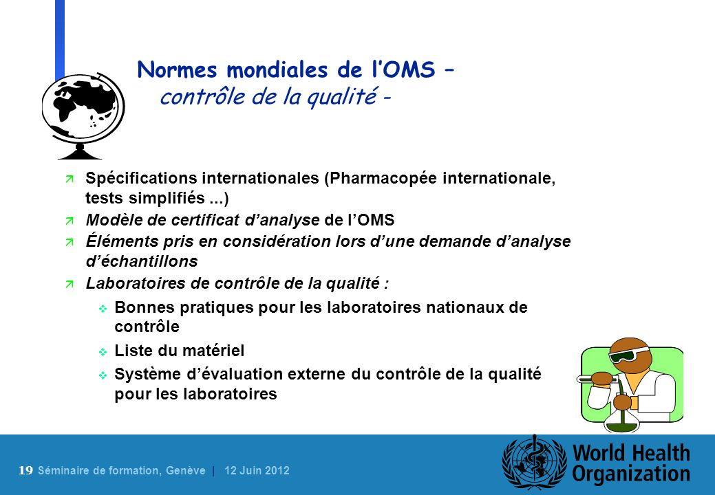 19 S éminaire de formation, Genève | 12 Juin 2012 Normes mondiales de lOMS – contrôle de la qualité - ä Spécifications internationales (Pharmacopée in