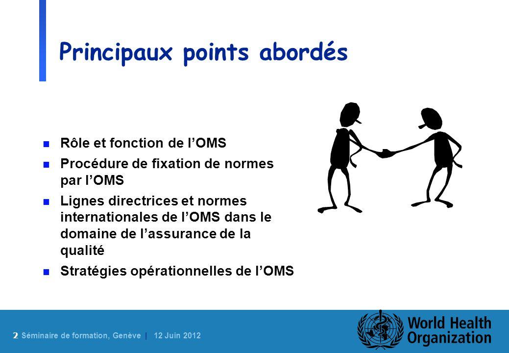 2 Sé minaire de formation, Genève | 12 Juin 2012 Principaux points abordés n Rôle et fonction de lOMS n Procédure de fixation de normes par lOMS n Lig