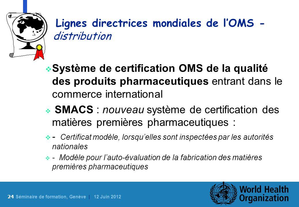 24 S éminaire de formation, Genève | 12 Juin 2012 Lignes directrices mondiales de lOMS - distribution Système de certification OMS de la qualité des p