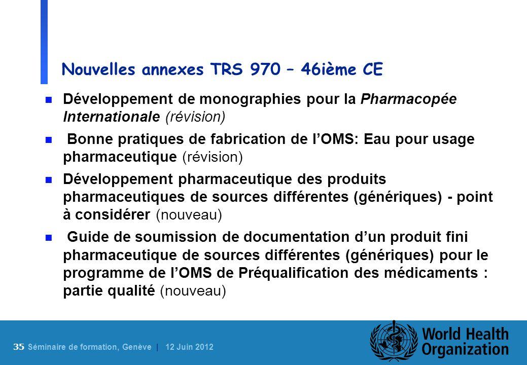 35 S éminaire de formation, Genève | 12 Juin 2012 Nouvelles annexes TRS 970 – 46ième CE n Développement de monographies pour la Pharmacopée Internatio