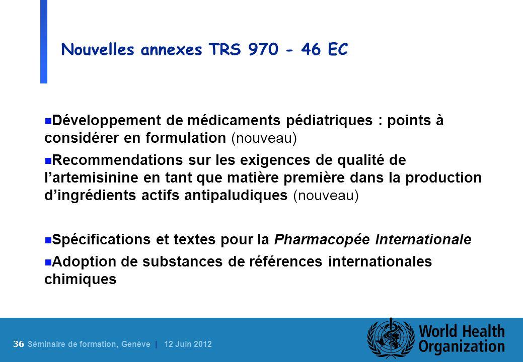 36 S éminaire de formation, Genève | 12 Juin 2012 Nouvelles annexes TRS 970 - 46 EC n Développement de médicaments pédiatriques : points à considérer
