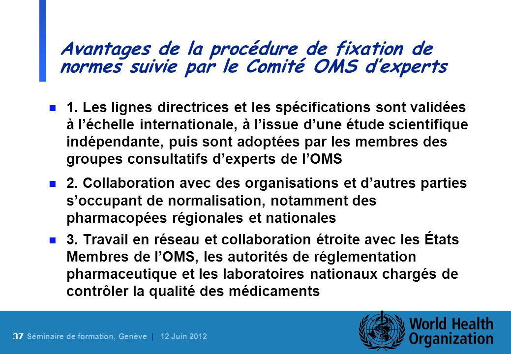37 S éminaire de formation, Genève | 12 Juin 2012 Avantages de la procédure de fixation de normes suivie par le Comité OMS dexperts n 1. Les lignes di