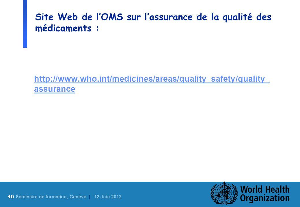 40 S éminaire de formation, Genève | 12 Juin 2012 Site Web de lOMS sur lassurance de la qualité des médicaments : http://www.who.int/medicines/areas/q
