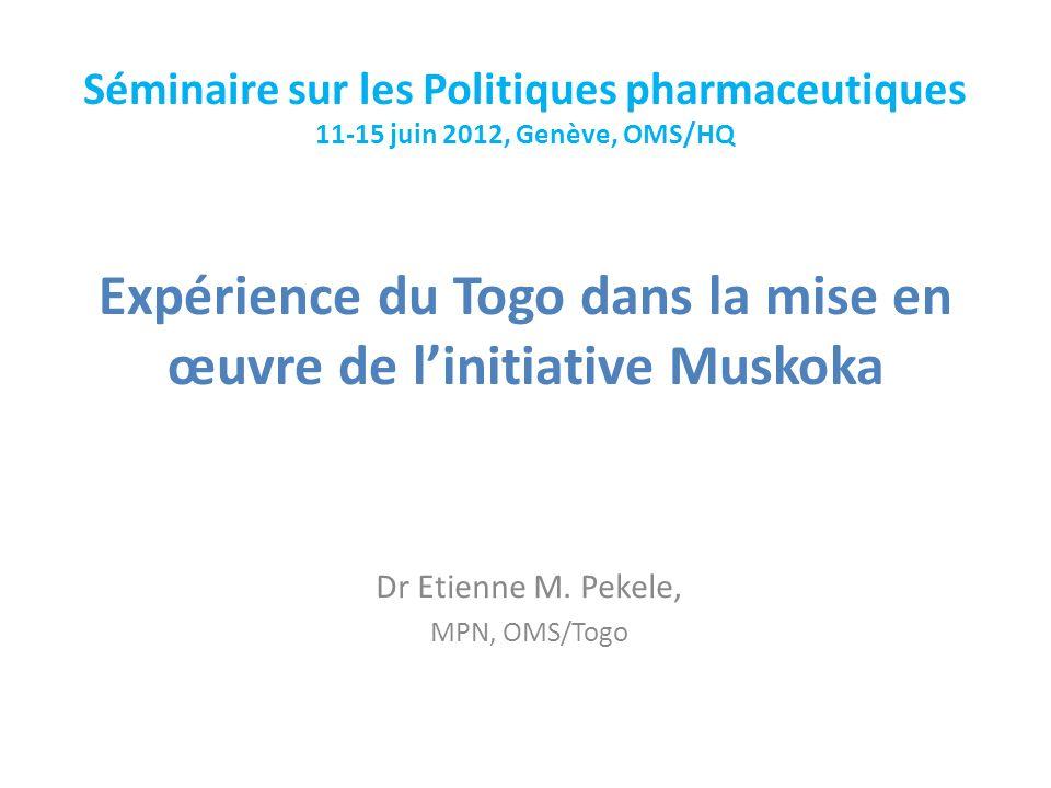 Expérience du Togo dans la mise en œuvre de linitiative Muskoka Dr Etienne M. Pekele, MPN, OMS/Togo Séminaire sur les Politiques pharmaceutiques 11-15