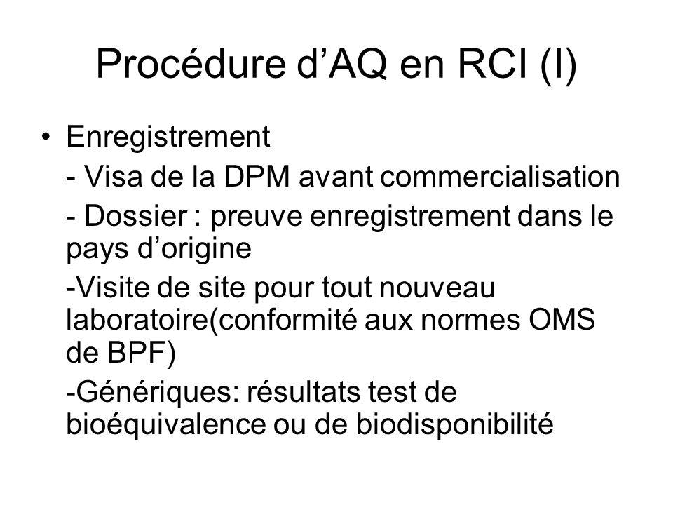 Procédure dAQ en RCI (I) Enregistrement - Visa de la DPM avant commercialisation - Dossier : preuve enregistrement dans le pays dorigine -Visite de site pour tout nouveau laboratoire(conformité aux normes OMS de BPF) -Génériques: résultats test de bioéquivalence ou de biodisponibilité