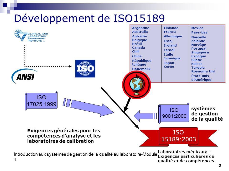 Introduction aux systèmes de gestion de la qualité au laboratoire-Module 1 3 ISO 15189 Famille de Documents ISO 15189:2007 Laboratoires médicaux – Exigences particulières pour la qualité et la compétence ISO 15190:2003 Laboratoires de médecine - Exigences pour la sécurité ISO 22870:2006 Analyses de biologie délocalisées (ADBD) - Exigences concernant la qualité et la compétence ISO/TR 22869:2005 Laboratoires médicaux -- Directives pour la mise en œuvre du laboratoire de l ISO 15189: 2003 ISO/TS 22367:2008 Laboratoires médicaux -- Réduction d erreurs par gestion du risque et amélioration continue