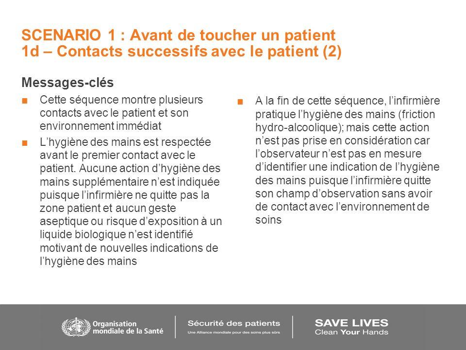 SCENARIO 1 : Avant de toucher un patient 1d – Contacts successifs avec le patient (2) Messages-clés Cette séquence montre plusieurs contacts avec le patient et son environnement immédiat Lhygiène des mains est respectée avant le premier contact avec le patient.