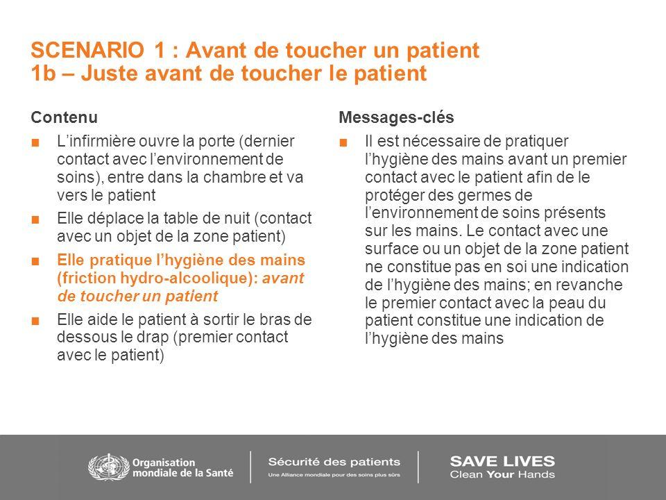 SCENARIO 1 : Avant de toucher un patient 1b – Juste avant de toucher le patient Contenu Linfirmière ouvre la porte (dernier contact avec lenvironnement de soins), entre dans la chambre et va vers le patient Elle déplace la table de nuit (contact avec un objet de la zone patient) Elle pratique lhygiène des mains (friction hydro-alcoolique): avant de toucher un patient Elle aide le patient à sortir le bras de dessous le drap (premier contact avec le patient) Messages-clés Il est nécessaire de pratiquer lhygiène des mains avant un premier contact avec le patient afin de le protéger des germes de lenvironnement de soins présents sur les mains.