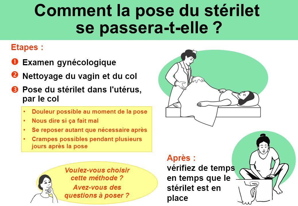 Examen gynécologique Nettoyage du vagin et du col Pose du stérilet dans l'utérus, par le col Douleur possible au moment de la pose Nous dire si ça fai