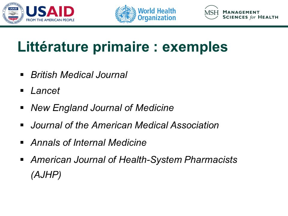 Littérature primaire : exemples British Medical Journal Lancet New England Journal of Medicine Journal of the American Medical Association Annals of Internal Medicine American Journal of Health-System Pharmacists (AJHP)