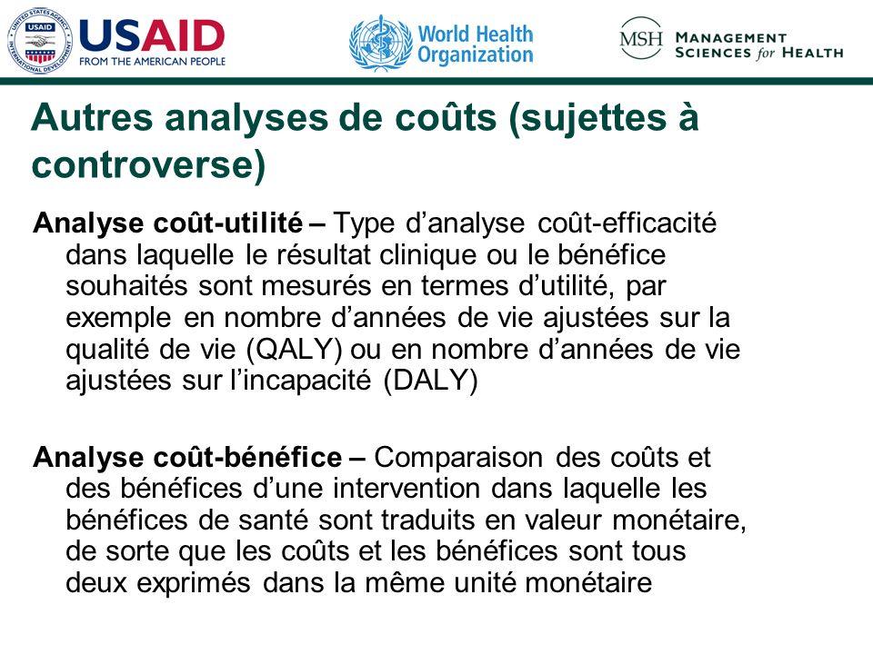 Autres analyses de coûts (sujettes à controverse) Analyse coût-utilité – Type danalyse coût-efficacité dans laquelle le résultat clinique ou le bénéfice souhaités sont mesurés en termes dutilité, par exemple en nombre dannées de vie ajustées sur la qualité de vie (QALY) ou en nombre dannées de vie ajustées sur lincapacité (DALY) Analyse coût-bénéfice – Comparaison des coûts et des bénéfices dune intervention dans laquelle les bénéfices de santé sont traduits en valeur monétaire, de sorte que les coûts et les bénéfices sont tous deux exprimés dans la même unité monétaire