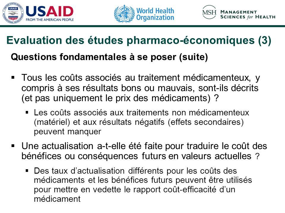 Evaluation des études pharmaco-économiques (3) Questions fondamentales à se poser (suite) Tous les coûts associés au traitement médicamenteux, y compris à ses résultats bons ou mauvais, sont-ils décrits (et pas uniquement le prix des médicaments) .