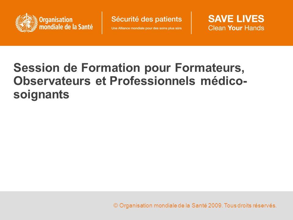 © Organisation mondiale de la Santé 2009. Tous droits réservés. Session de Formation pour Formateurs, Observateurs et Professionnels médico- soignants