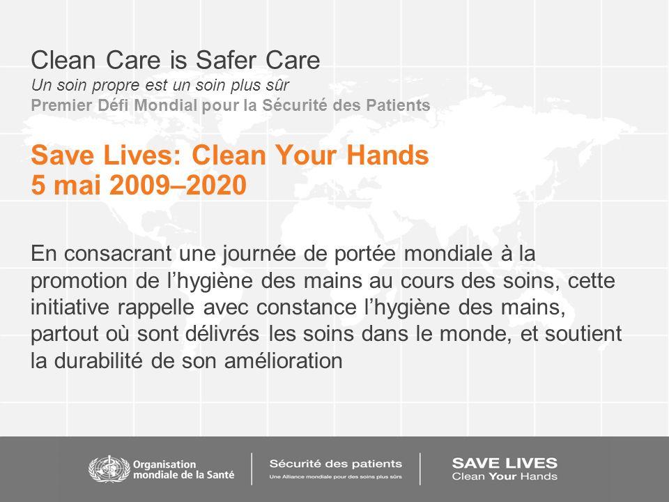 Save Lives: Clean Your Hands 5 mai 2009–2020 En consacrant une journée de portée mondiale à la promotion de lhygiène des mains au cours des soins, cet