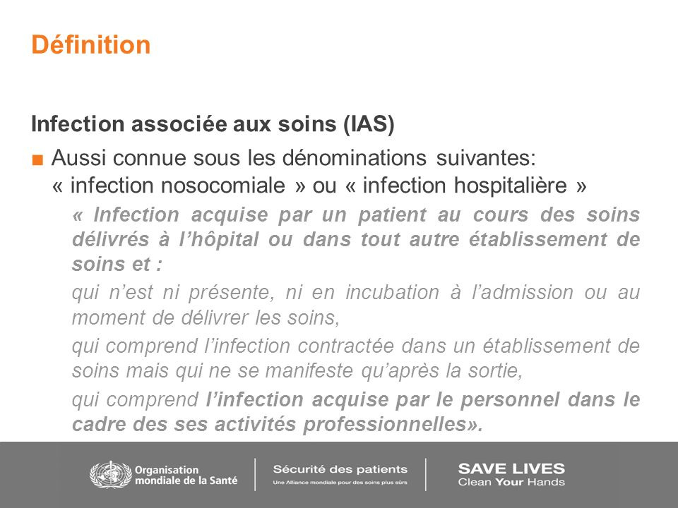 Définition Infection associée aux soins (IAS) Aussi connue sous les dénominations suivantes: « infection nosocomiale » ou « infection hospitalière » «