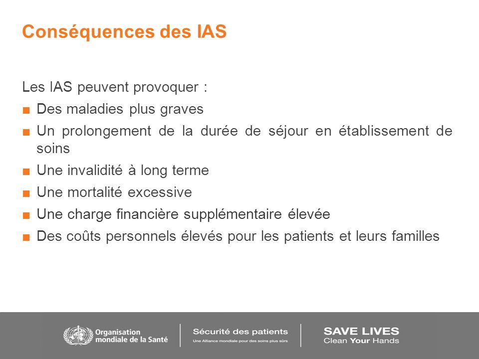 Conséquences des IAS Les IAS peuvent provoquer : Des maladies plus graves Un prolongement de la durée de séjour en établissement de soins Une invalidi