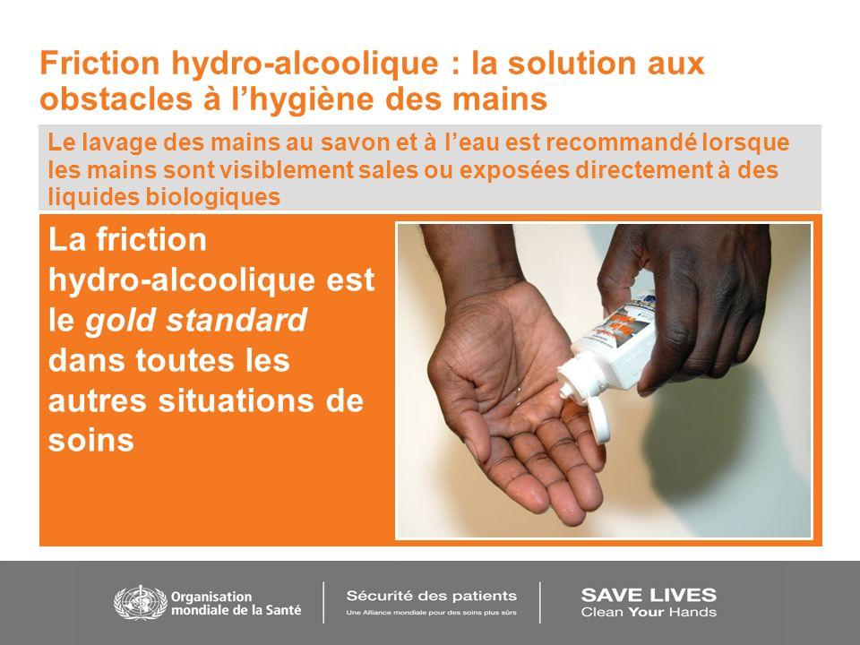 La friction hydro-alcoolique est le gold standard dans toutes les autres situations de soins Le lavage des mains au savon et à leau est recommandé lor